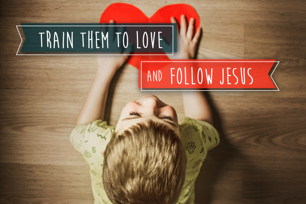 Train them to love and follow Jesus